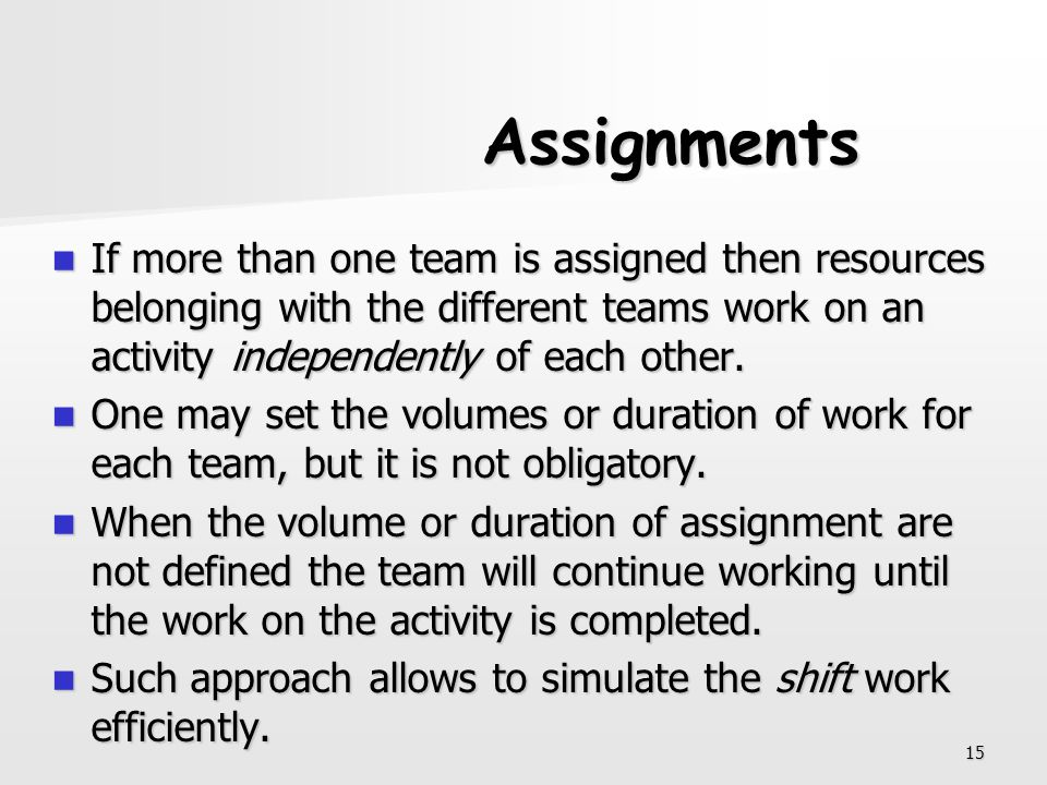 15 Assignments If more than one team is assigned then resources belonging with the different teams work on an activity independently of each other. If
