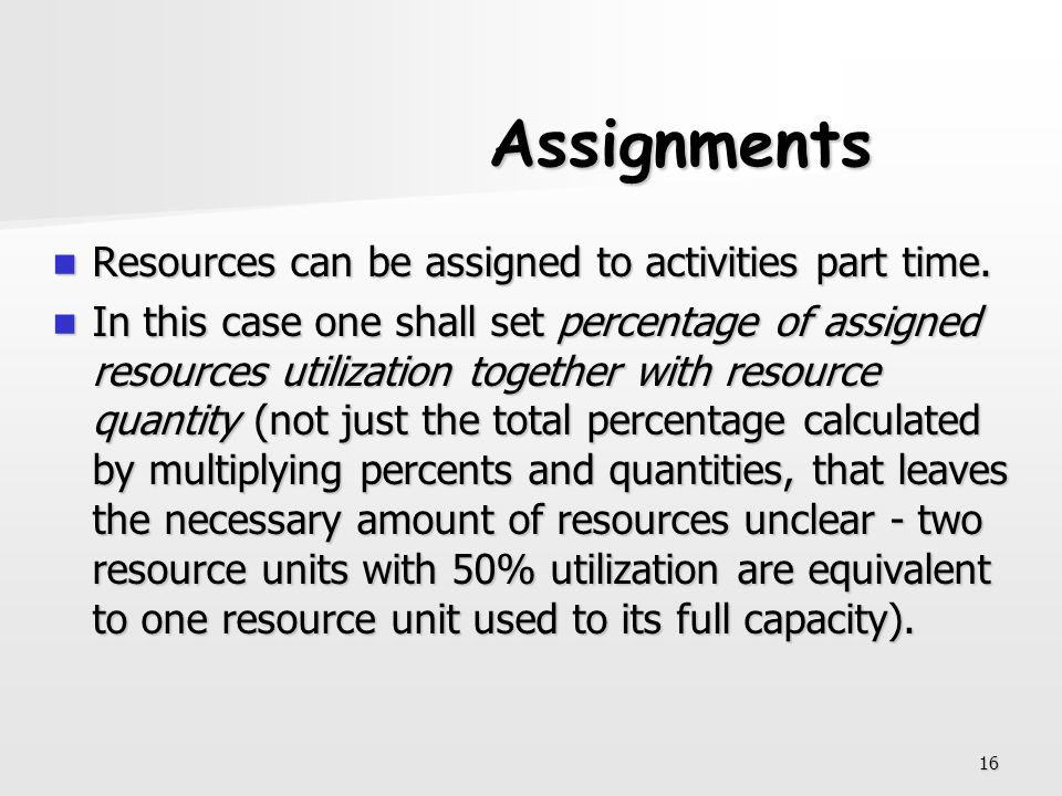 16 Assignments Resources can be assigned to activities part time. Resources can be assigned to activities part time. In this case one shall set percen