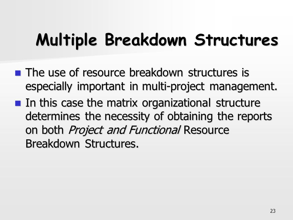 23 Multiple Breakdown Structures The use of resource breakdown structures is especially important in multi-project management. The use of resource bre