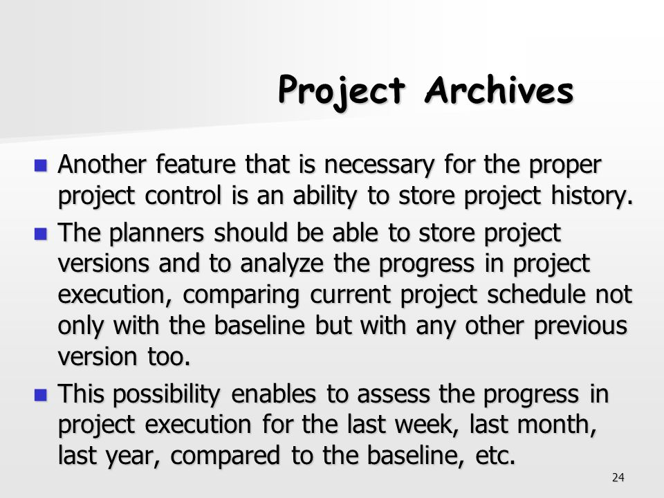 24 Project Archives Another feature that is necessary for the proper project control is an ability to store project history. Another feature that is n