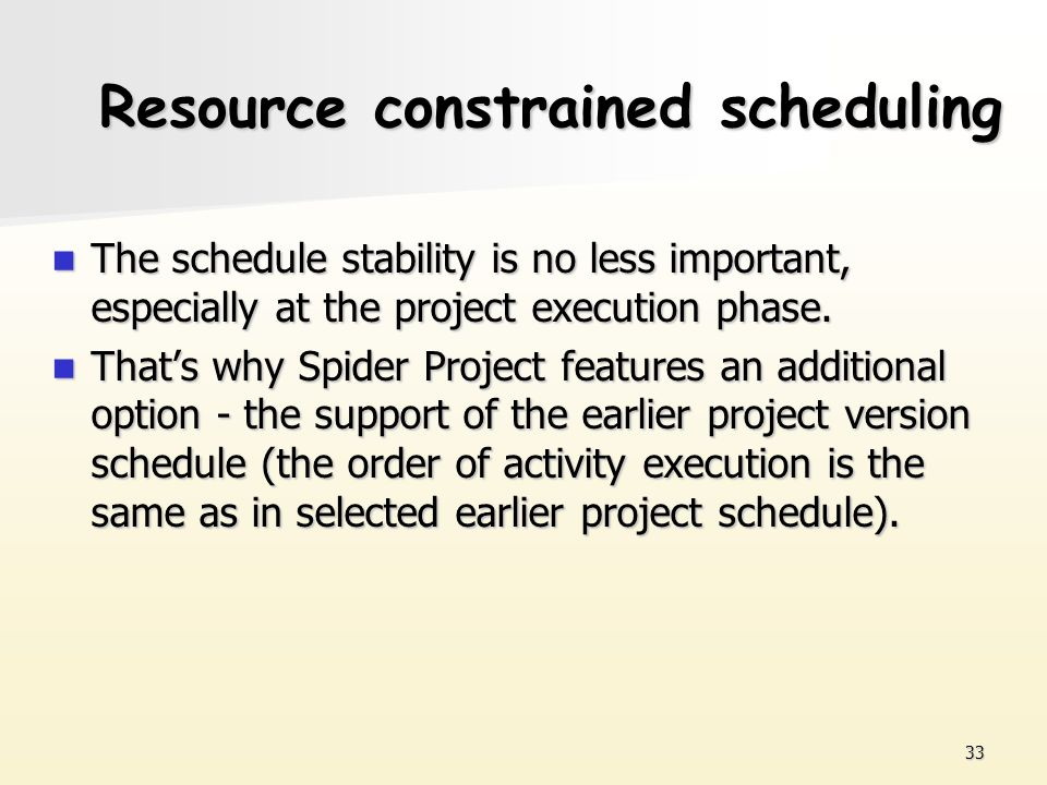 33 Resource constrained scheduling The schedule stability is no less important, especially at the project execution phase. The schedule stability is n