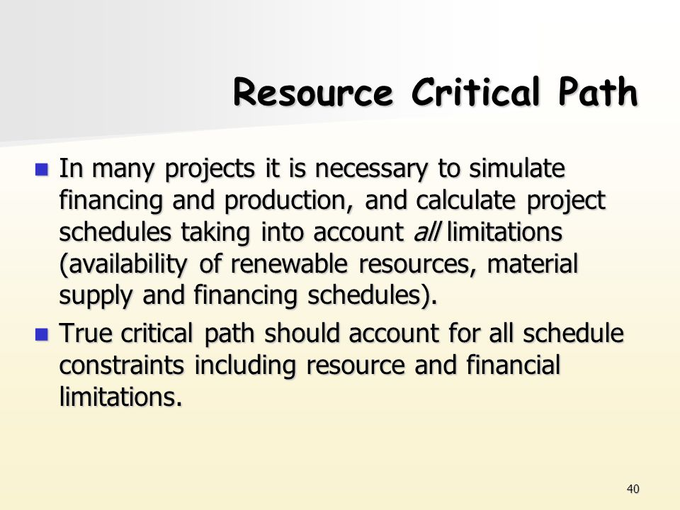 40 Resource Critical Path In many projects it is necessary to simulate financing and production, and calculate project schedules taking into account a