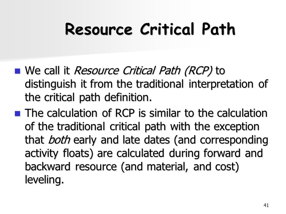 41 Resource Critical Path We call it Resource Critical Path (RCP) to distinguish it from the traditional interpretation of the critical path definitio