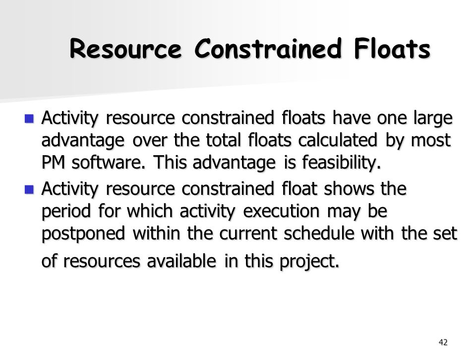 42 Resource Constrained Floats Activity resource constrained floats have one large advantage over the total floats calculated by most PM software. Thi
