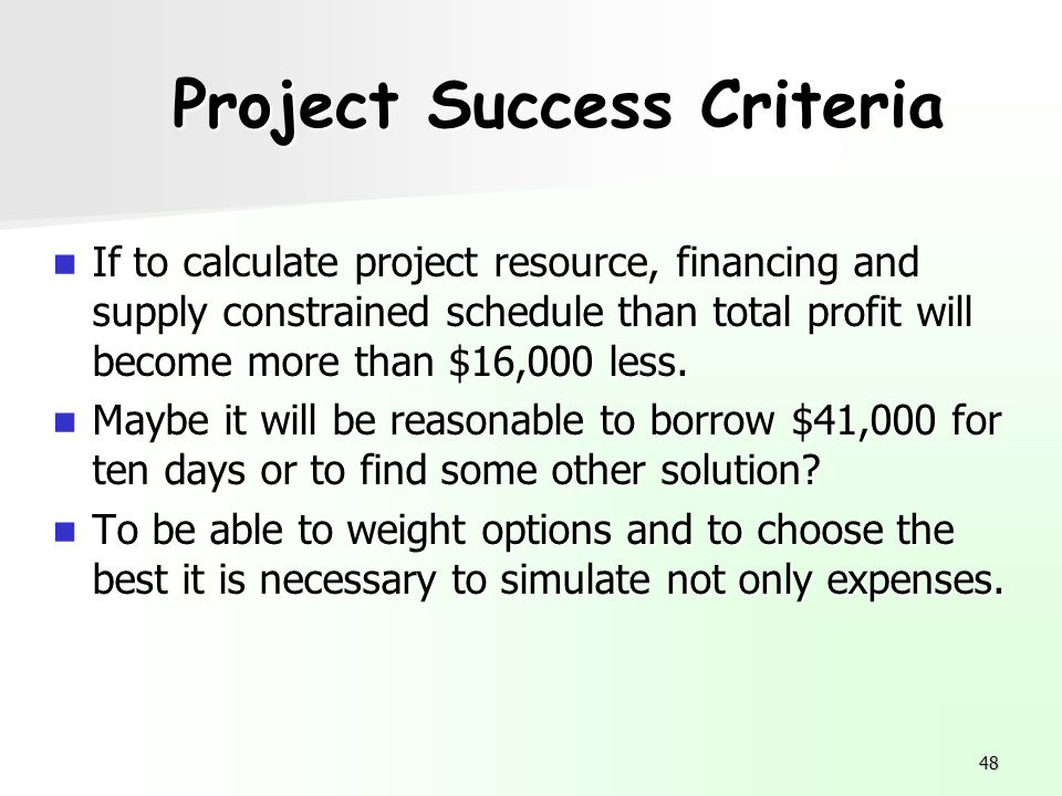 48 Project Success Criteria If to calculate project resource, financing and supply constrained schedule than total profit will become more than $16,00