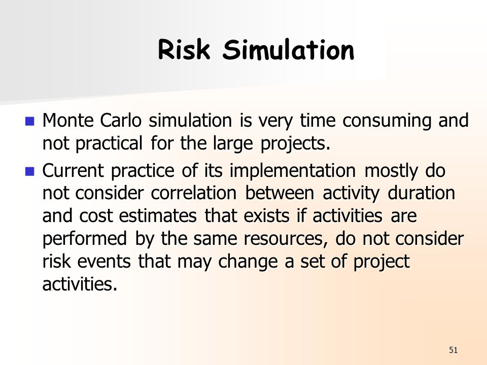 51 Risk Simulation Monte Carlo simulation is very time consuming and not practical for the large projects. Monte Carlo simulation is very time consumi