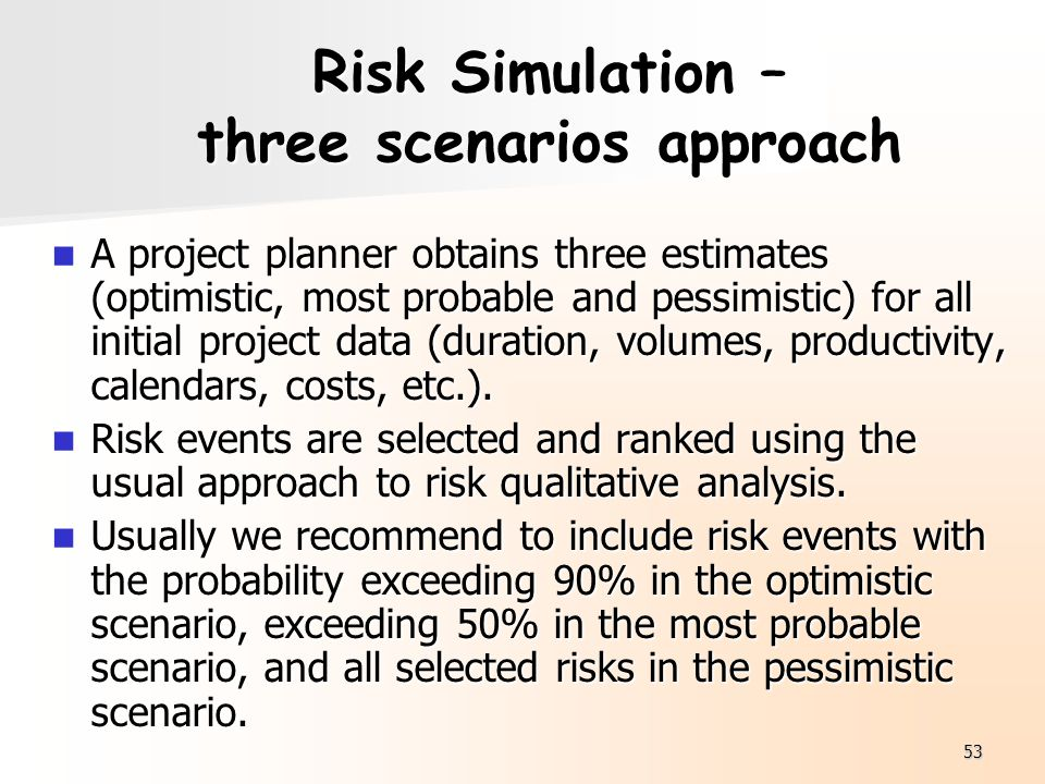 53 Risk Simulation – three scenarios approach A project planner obtains three estimates (optimistic, most probable and pessimistic) for all initial pr