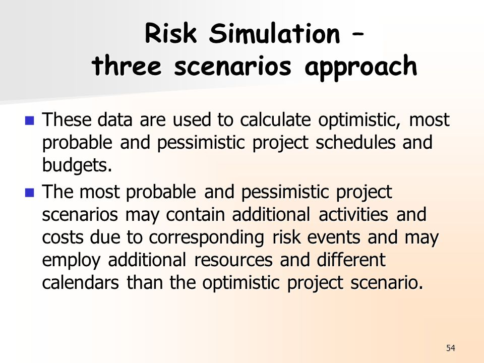 54 Risk Simulation – three scenarios approach These data are used to calculate optimistic, most probable and pessimistic project schedules and budgets