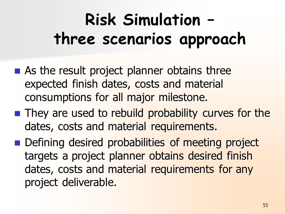 55 Risk Simulation – three scenarios approach As the result project planner obtains three expected finish dates, costs and material consumptions for a