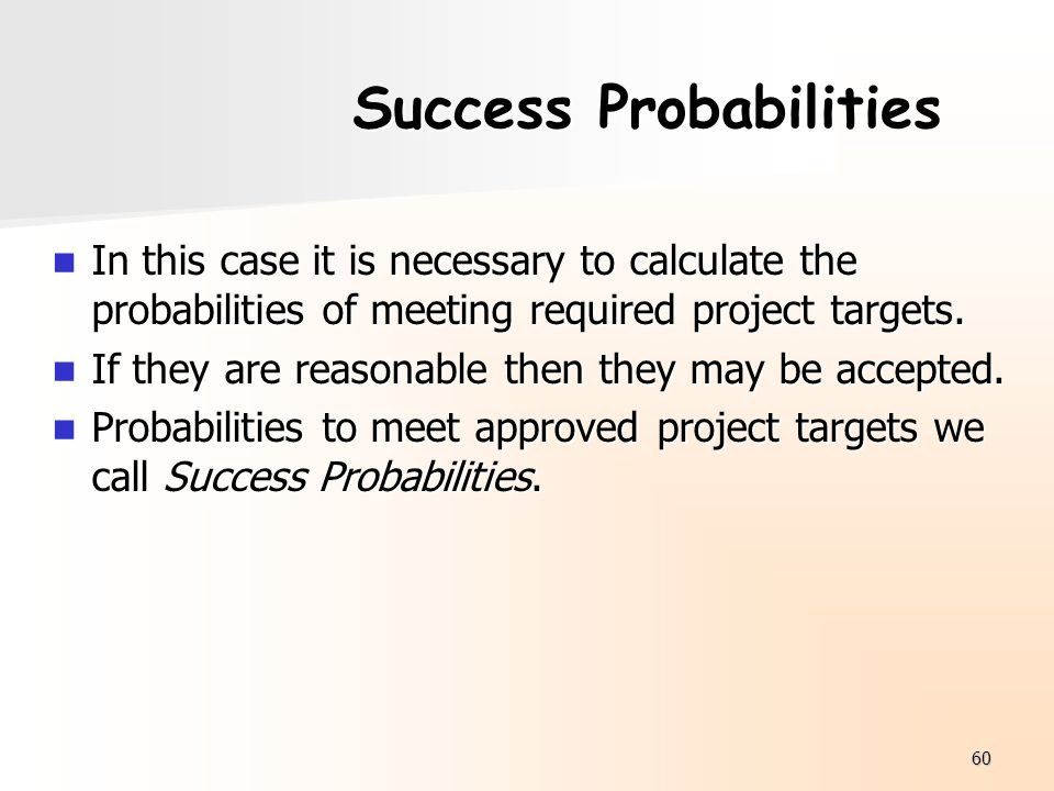 60 Success Probabilities In this case it is necessary to calculate the probabilities of meeting required project targets. In this case it is necessary