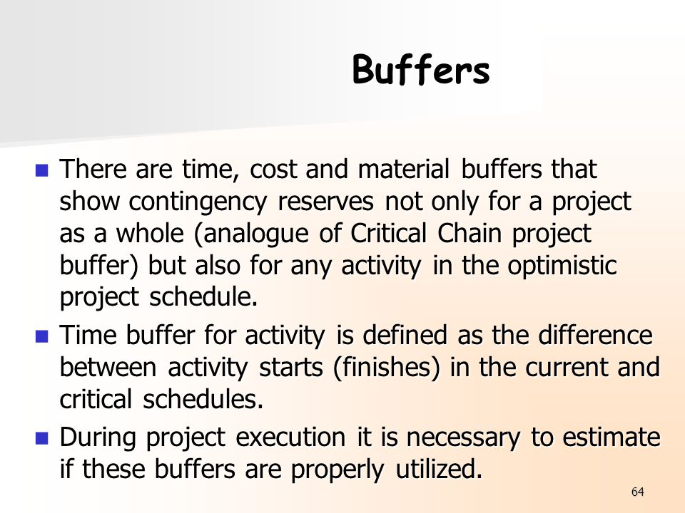 64 Buffers There are time, cost and material buffers that show contingency reserves not only for a project as a whole (analogue of Critical Chain proj