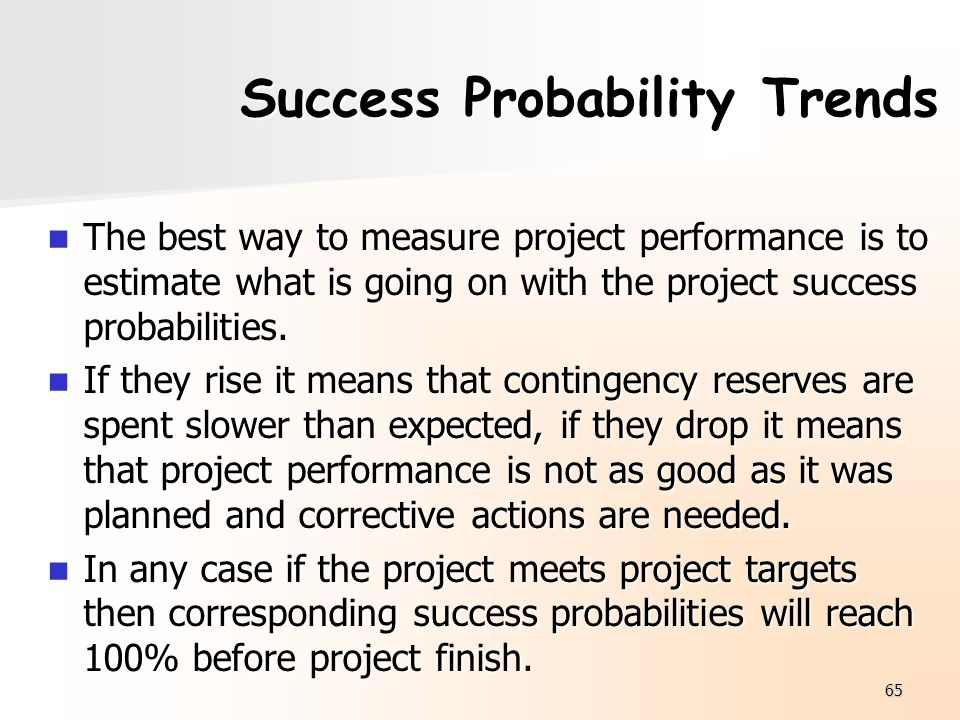 65 Success Probability Trends The best way to measure project performance is to estimate what is going on with the project success probabilities. The