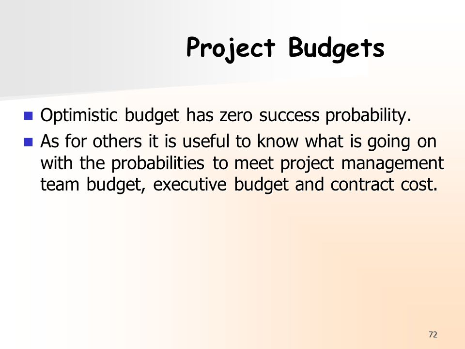 72 Project Budgets Optimistic budget has zero success probability. Optimistic budget has zero success probability. As for others it is useful to know