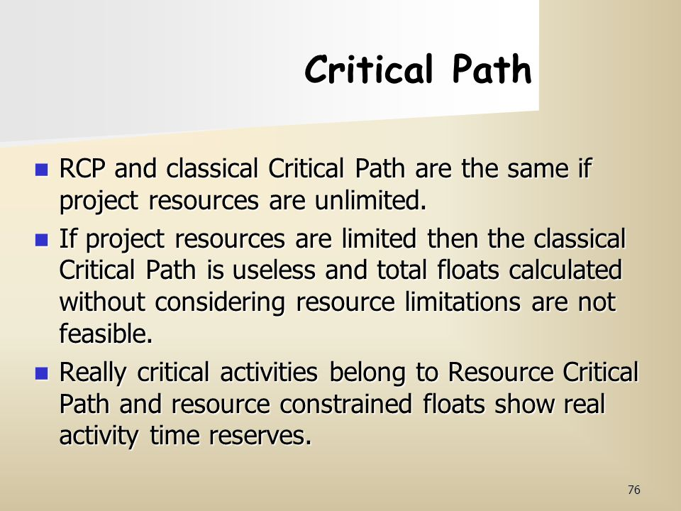 76 Critical Path RCP and classical Critical Path are the same if project resources are unlimited. RCP and classical Critical Path are the same if proj