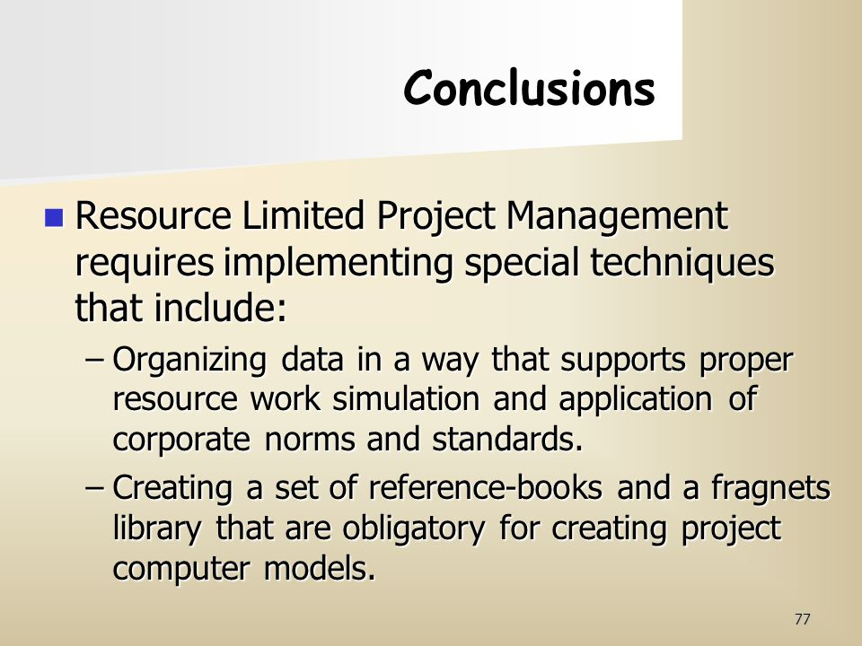 77 Conclusions Resource Limited Project Management requires implementing special techniques that include: Resource Limited Project Management requires