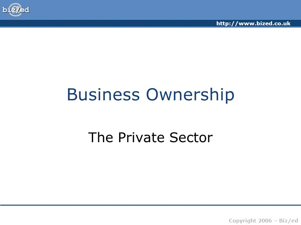http://www.bized.co.uk Copyright 2006 – Biz/ed Business Ownership Franchises: Method of business ownership backed by established 'brand' name Owner gets to run a business with less 'risk' Owner buys the right to use the established company's name, format products, logos, display units, methods, etc.