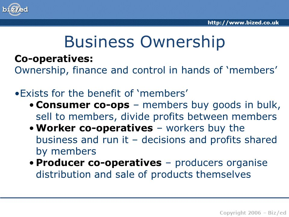 http://www.bized.co.uk Copyright 2006 – Biz/ed Business Ownership Co-operatives: Ownership, finance and control in hands of 'members' Exists for the b