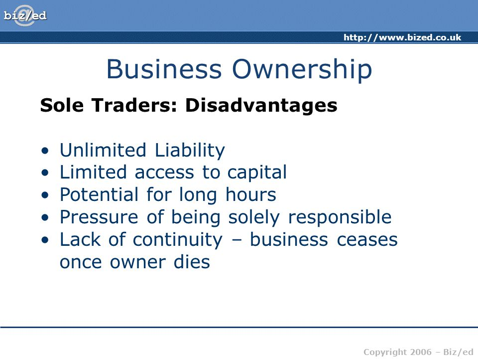 http://www.bized.co.uk Copyright 2006 – Biz/ed Business Ownership Sole Traders: Disadvantages Unlimited Liability Limited access to capital Potential