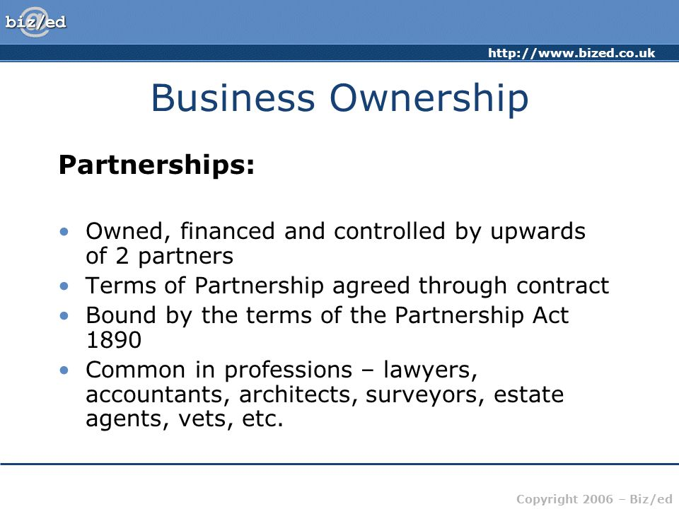 http://www.bized.co.uk Copyright 2006 – Biz/ed Business Ownership Partnerships: Advantages Greater access to capital Shared responsibility Greater opportunity for specialisation Easy to set up