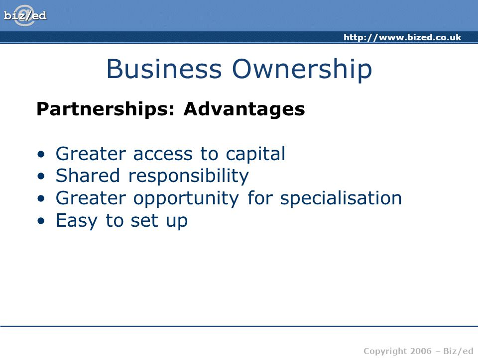 http://www.bized.co.uk Copyright 2006 – Biz/ed Business Ownership Partnerships: Disadvantages Unlimited Liability (However since 2001, Partnerships can apply to be Limited Partnerships) All partners liable for the debts of the others Partnership dissolved on death of one partner Potential for conflict Decisions of one partner binding on the rest Limited access to capital