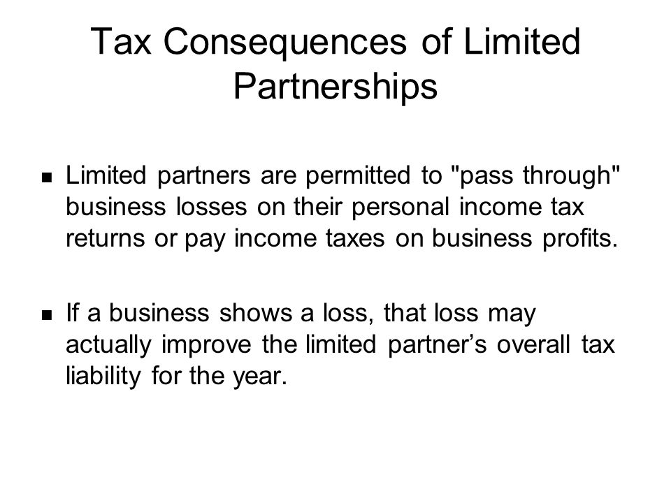 Tax Consequences of Limited Partnerships Limited partners are permitted to pass through business losses on their personal income tax returns or pay income taxes on business profits.