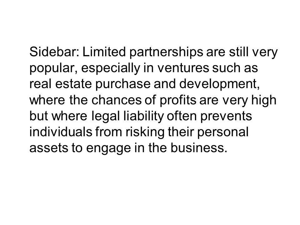 Sidebar: Limited partnerships are still very popular, especially in ventures such as real estate purchase and development, where the chances of profits are very high but where legal liability often prevents individuals from risking their personal assets to engage in the business.