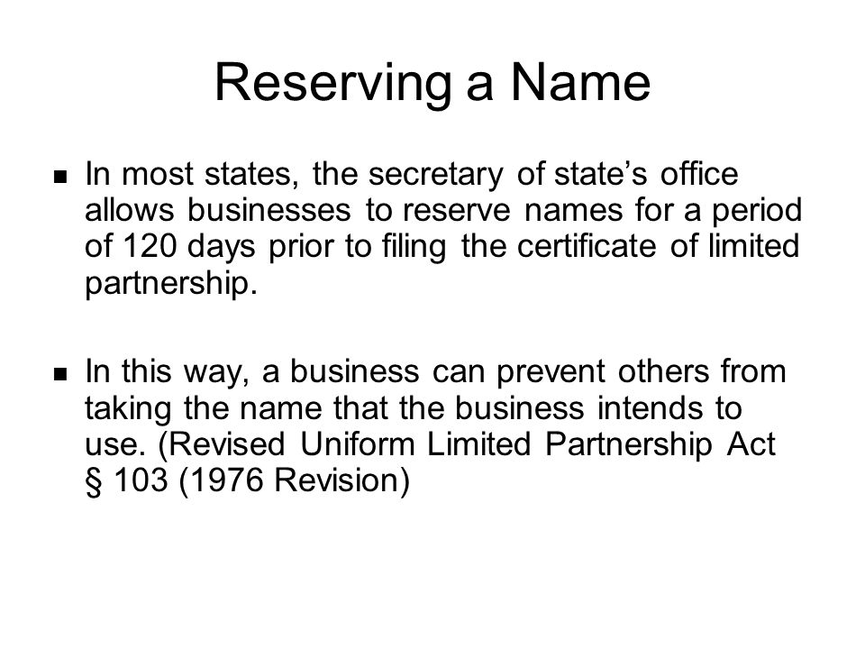 Reserving a Name In most states, the secretary of state's office allows businesses to reserve names for a period of 120 days prior to filing the certificate of limited partnership.