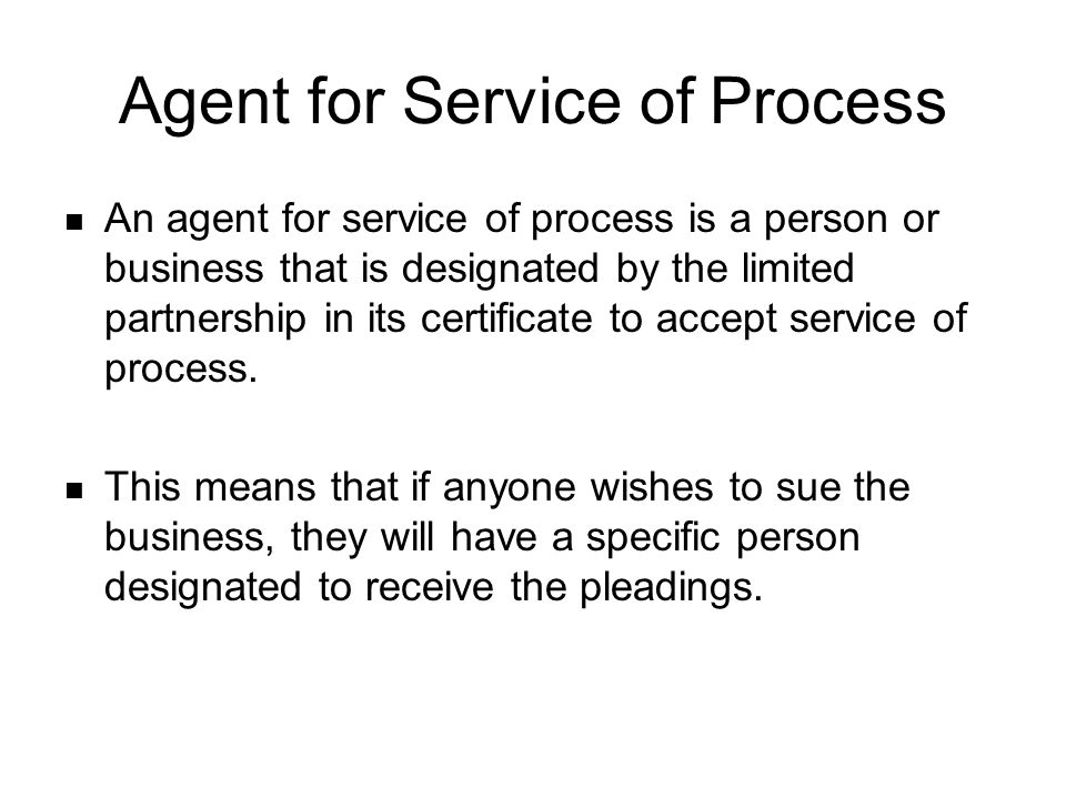 Agent for Service of Process An agent for service of process is a person or business that is designated by the limited partnership in its certificate to accept service of process.