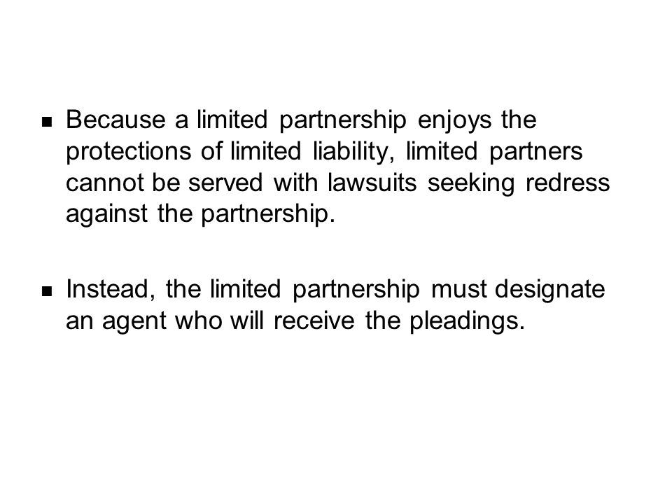 Because a limited partnership enjoys the protections of limited liability, limited partners cannot be served with lawsuits seeking redress against the partnership.