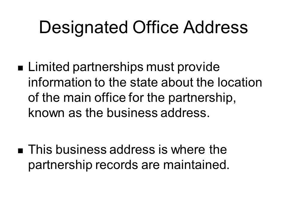 Designated Office Address Limited partnerships must provide information to the state about the location of the main office for the partnership, known as the business address.