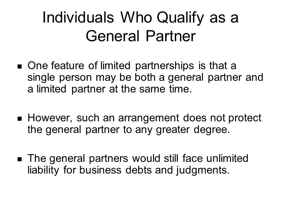 Individuals Who Qualify as a General Partner One feature of limited partnerships is that a single person may be both a general partner and a limited partner at the same time.