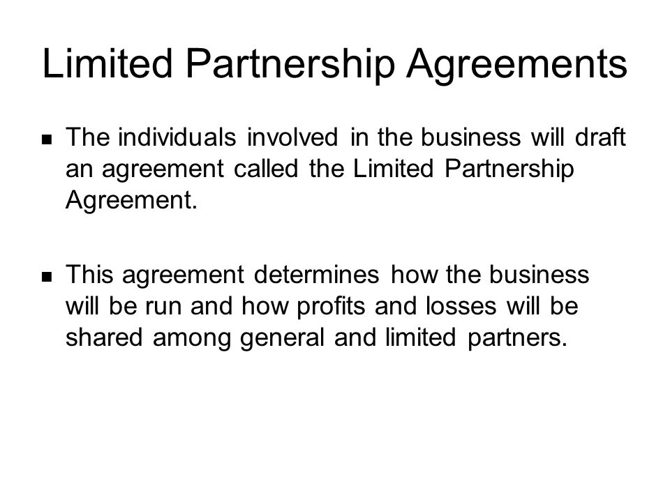 Limited Partnership Agreements The individuals involved in the business will draft an agreement called the Limited Partnership Agreement.