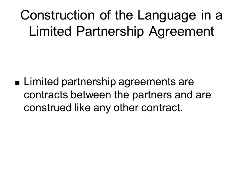 Construction of the Language in a Limited Partnership Agreement Limited partnership agreements are contracts between the partners and are construed like any other contract.
