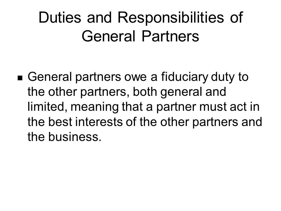 Duties and Responsibilities of General Partners General partners owe a fiduciary duty to the other partners, both general and limited, meaning that a partner must act in the best interests of the other partners and the business.