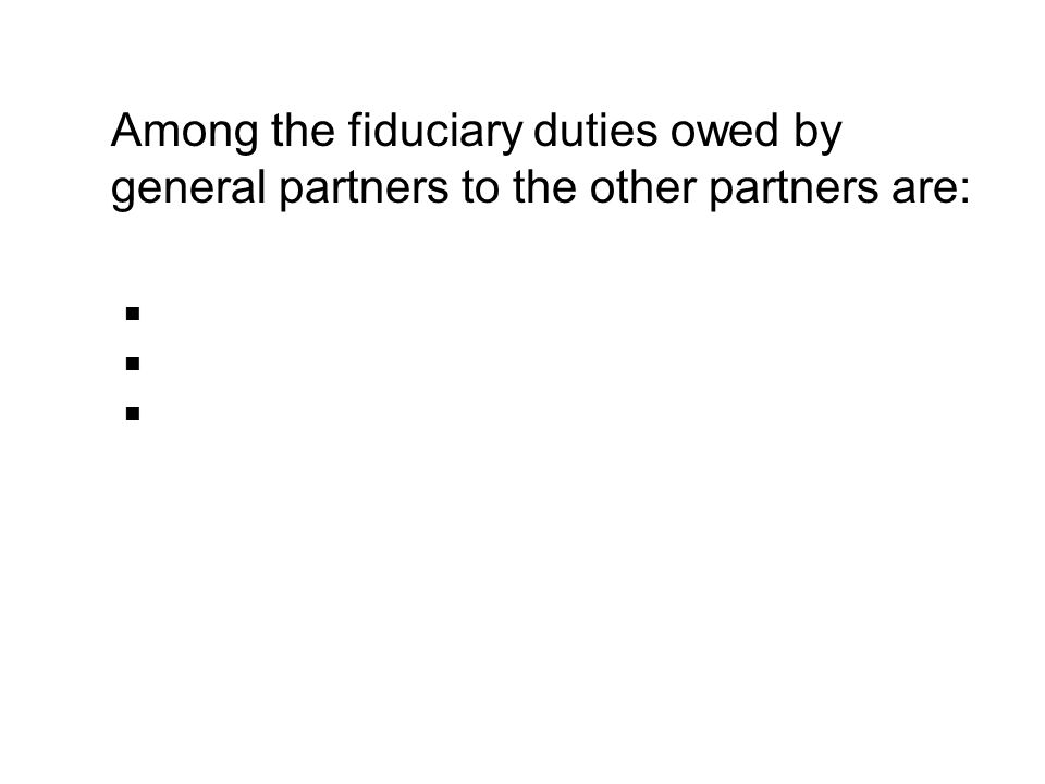 Among the fiduciary duties owed by general partners to the other partners are: Duty to Act in Good Faith Duty of Fairness Duty of Loyalty