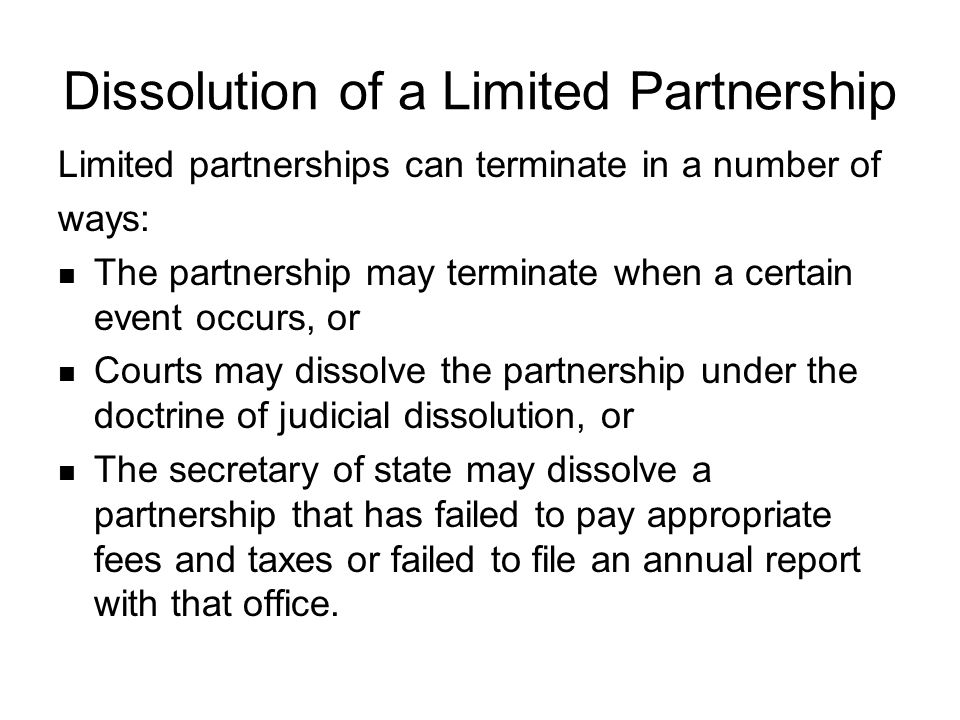 Dissolution of a Limited Partnership Limited partnerships can terminate in a number of ways: The partnership may terminate when a certain event occurs, or Courts may dissolve the partnership under the doctrine of judicial dissolution, or The secretary of state may dissolve a partnership that has failed to pay appropriate fees and taxes or failed to file an annual report with that office.