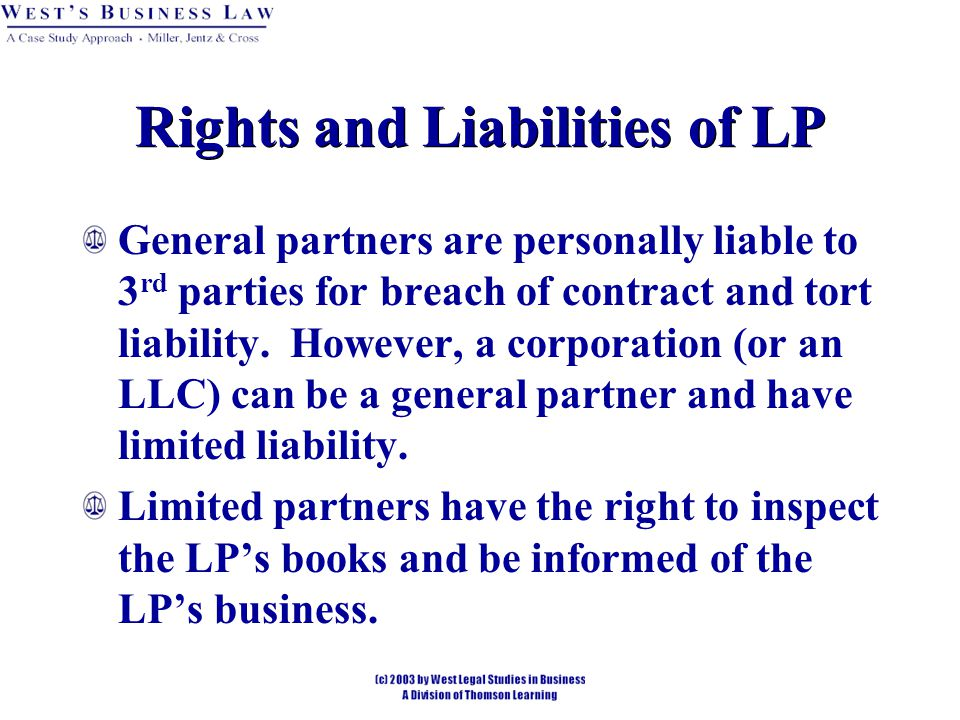 Rights and Liabilities of LP General partners are personally liable to 3 rd parties for breach of contract and tort liability.