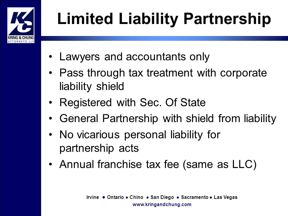 Irvine ● Ontario ● Chino ● San Diego ● Sacramento ● Las Vegas www.kringandchung.com Limited Liability Partnership Lawyers and accountants only Pass through tax treatment with corporate liability shield Registered with Sec.