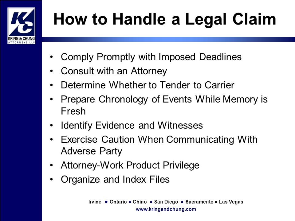 Irvine ● Ontario ● Chino ● San Diego ● Sacramento ● Las Vegas www.kringandchung.com How to Handle a Legal Claim Comply Promptly with Imposed Deadlines Consult with an Attorney Determine Whether to Tender to Carrier Prepare Chronology of Events While Memory is Fresh Identify Evidence and Witnesses Exercise Caution When Communicating With Adverse Party Attorney-Work Product Privilege Organize and Index Files