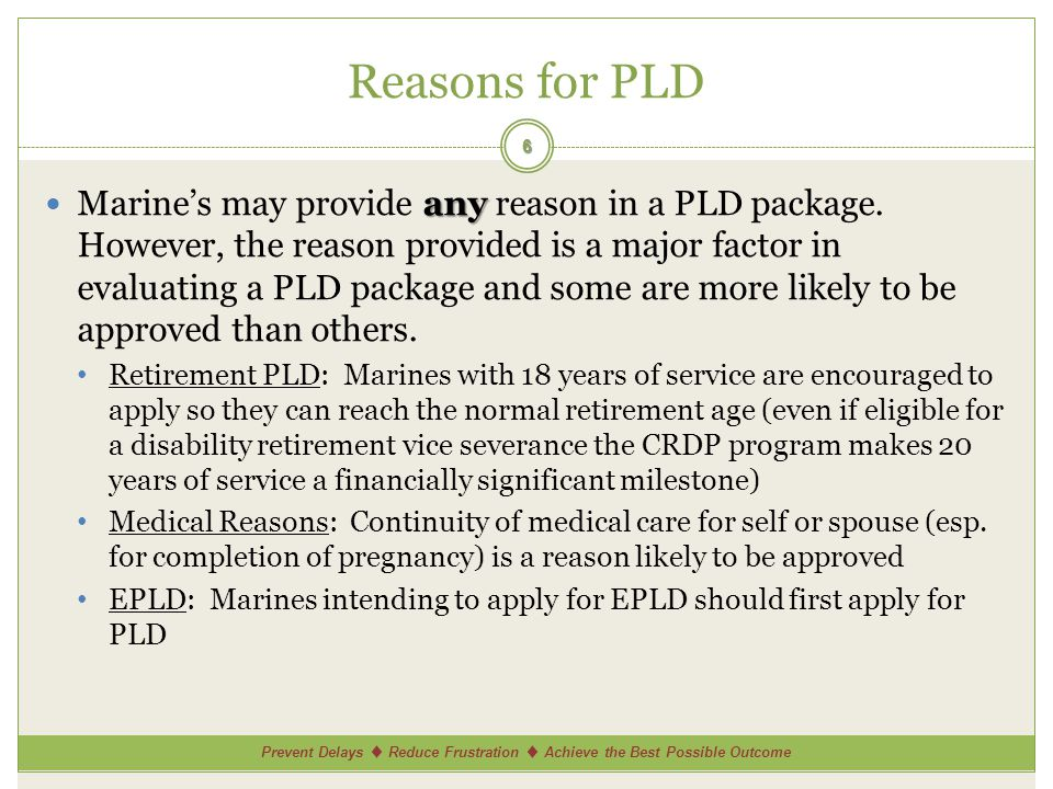 Prevent Delays ♦ Reduce Frustration ♦ Achieve the Best Possible Outcome Approving Authority & Disposition Finality Length of PLD Requested Approving Authority: Marines Approving Authority: Sailors Disposition subject to change.