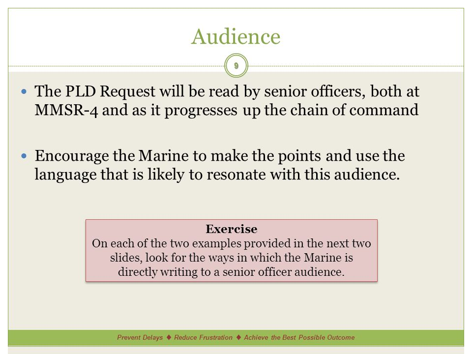Prevent Delays ♦ Reduce Frustration ♦ Achieve the Best Possible Outcome Audience The PLD Request will be read by senior officers, both at MMSR-4 and as it progresses up the chain of command Encourage the Marine to make the points and use the language that is likely to resonate with this audience.