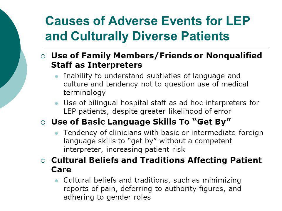 Causes of Adverse Events for LEP and Culturally Diverse Patients  Use of Family Members/Friends or Nonqualified Staff as Interpreters Inability to understand subtleties of language and culture and tendency not to question use of medical terminology Use of bilingual hospital staff as ad hoc interpreters for LEP patients, despite greater likelihood of error  Use of Basic Language Skills To Get By Tendency of clinicians with basic or intermediate foreign language skills to get by without a competent interpreter, increasing patient risk  Cultural Beliefs and Traditions Affecting Patient Care Cultural beliefs and traditions, such as minimizing reports of pain, deferring to authority figures, and adhering to gender roles