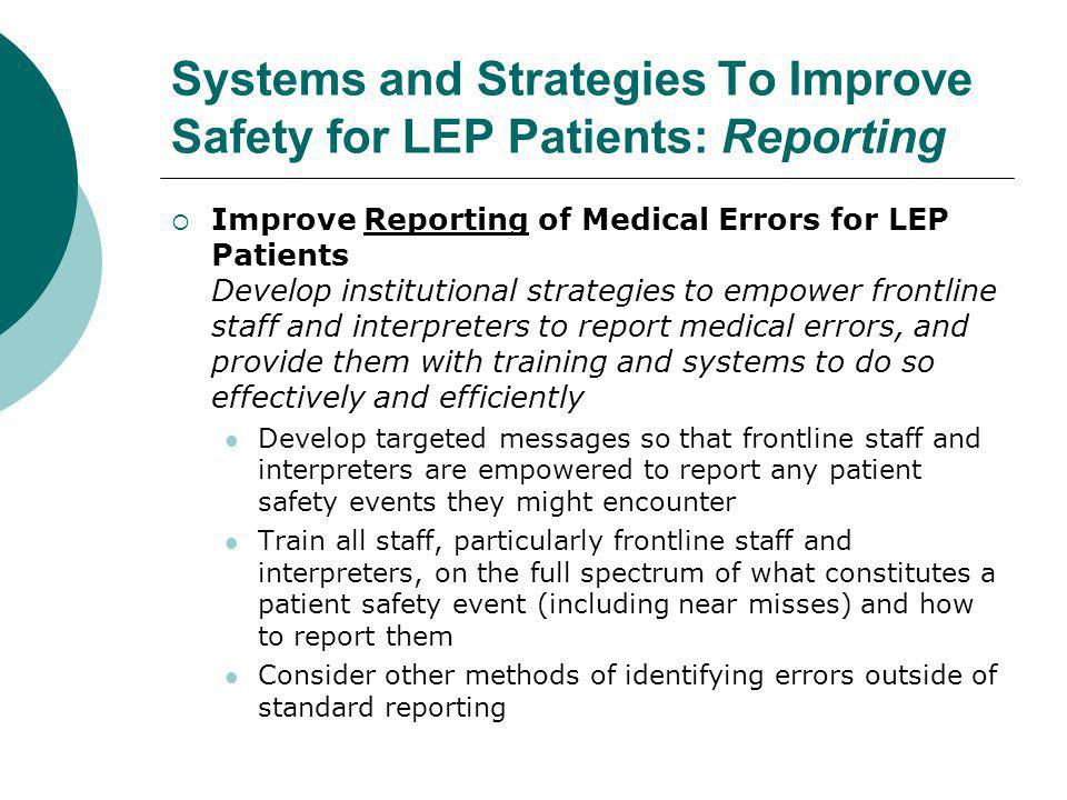 Systems and Strategies To Improve Safety for LEP Patients: Reporting  Improve Reporting of Medical Errors for LEP Patients Develop institutional strategies to empower frontline staff and interpreters to report medical errors, and provide them with training and systems to do so effectively and efficiently Develop targeted messages so that frontline staff and interpreters are empowered to report any patient safety events they might encounter Train all staff, particularly frontline staff and interpreters, on the full spectrum of what constitutes a patient safety event (including near misses) and how to report them Consider other methods of identifying errors outside of standard reporting