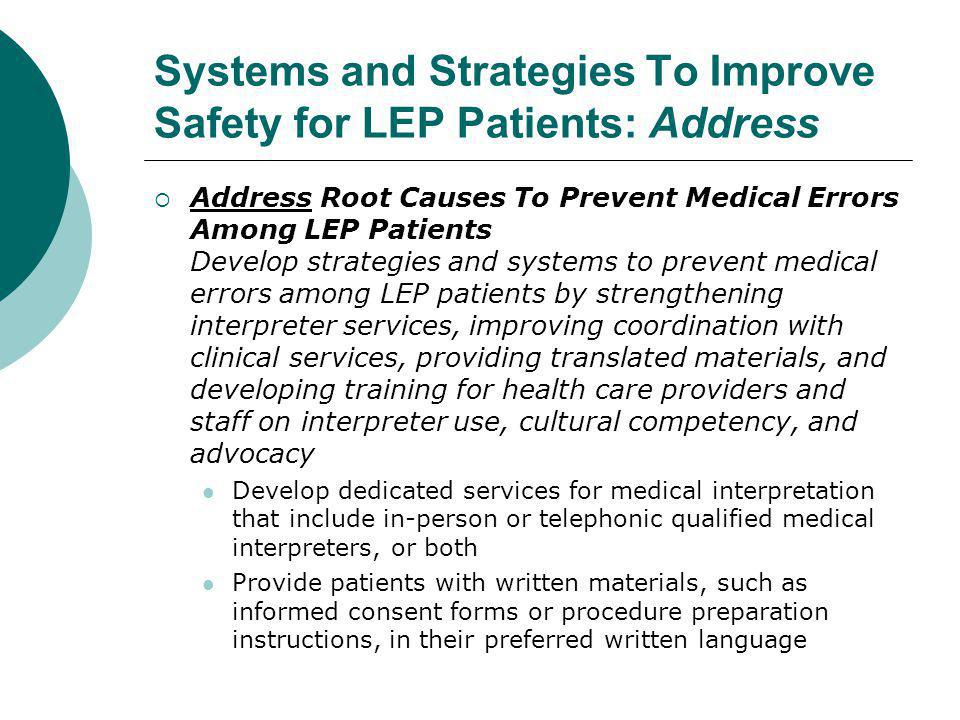 Systems and Strategies To Improve Safety for LEP Patients: Address  Address Root Causes To Prevent Medical Errors Among LEP Patients Develop strategies and systems to prevent medical errors among LEP patients by strengthening interpreter services, improving coordination with clinical services, providing translated materials, and developing training for health care providers and staff on interpreter use, cultural competency, and advocacy Develop dedicated services for medical interpretation that include in-person or telephonic qualified medical interpreters, or both Provide patients with written materials, such as informed consent forms or procedure preparation instructions, in their preferred written language
