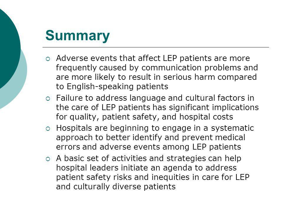Summary  Adverse events that affect LEP patients are more frequently caused by communication problems and are more likely to result in serious harm compared to English-speaking patients  Failure to address language and cultural factors in the care of LEP patients has significant implications for quality, patient safety, and hospital costs  Hospitals are beginning to engage in a systematic approach to better identify and prevent medical errors and adverse events among LEP patients  A basic set of activities and strategies can help hospital leaders initiate an agenda to address patient safety risks and inequities in care for LEP and culturally diverse patients