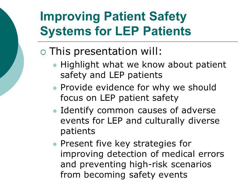 Improving Patient Safety Systems for LEP Patients  This presentation will: Highlight what we know about patient safety and LEP patients Provide evidence for why we should focus on LEP patient safety Identify common causes of adverse events for LEP and culturally diverse patients Present five key strategies for improving detection of medical errors and preventing high-risk scenarios from becoming safety events