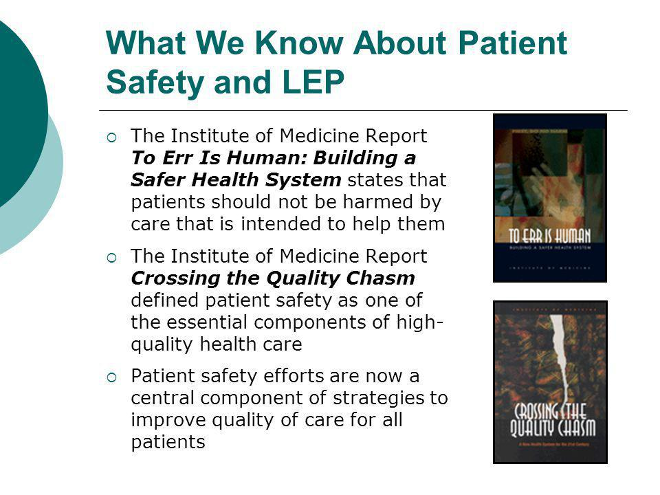 What We Know About Patient Safety and LEP  The Institute of Medicine Report To Err Is Human: Building a Safer Health System states that patients should not be harmed by care that is intended to help them  The Institute of Medicine Report Crossing the Quality Chasm defined patient safety as one of the essential components of high- quality health care  Patient safety efforts are now a central component of strategies to improve quality of care for all patients
