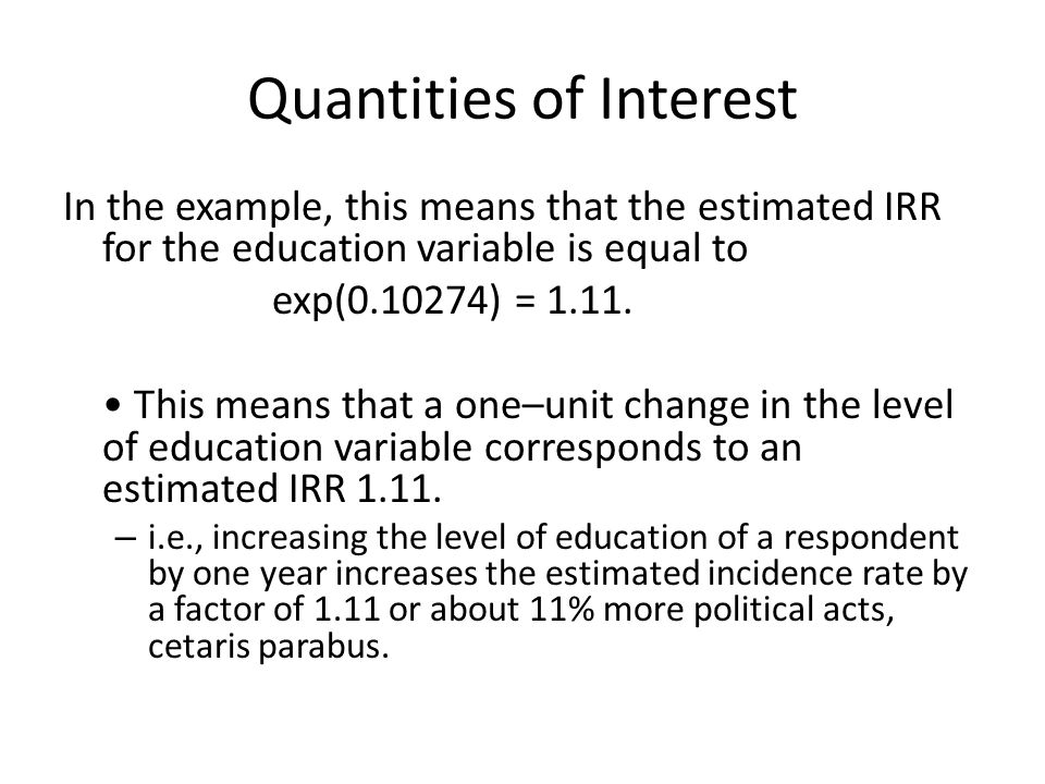 Quantities of Interest In the example, this means that the estimated IRR for the education variable is equal to exp( ) = 1.11.