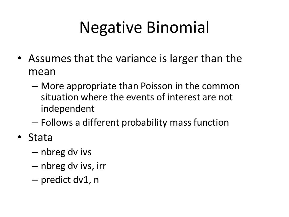 Negative Binomial Assumes that the variance is larger than the mean – More appropriate than Poisson in the common situation where the events of interest are not independent – Follows a different probability mass function Stata – nbreg dv ivs – nbreg dv ivs, irr – predict dv1, n