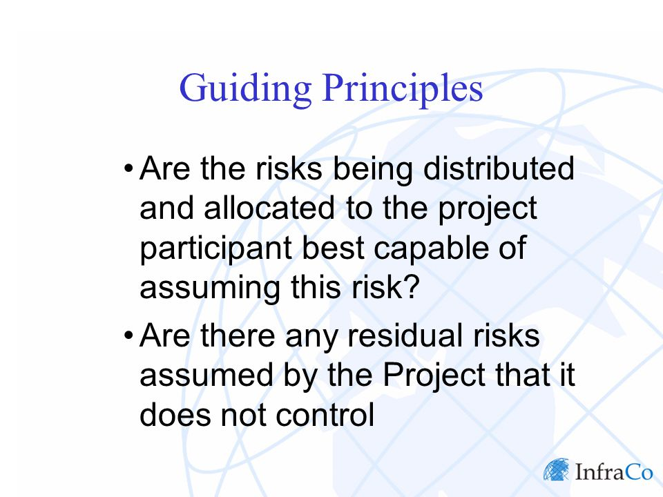 Guiding Principles Are the risks being distributed and allocated to the project participant best capable of assuming this risk.